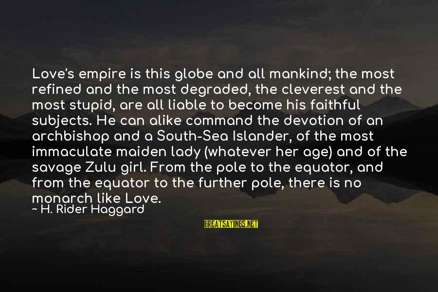 Haggard's Sayings By H. Rider Haggard: Love's empire is this globe and all mankind; the most refined and the most degraded,