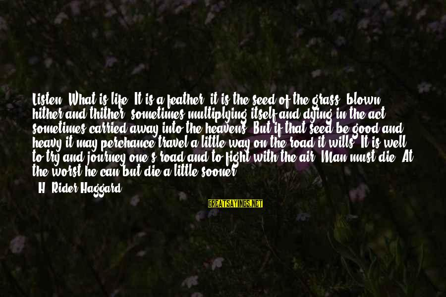 Haggard's Sayings By H. Rider Haggard: Listen! What is life? It is a feather, it is the seed of the grass,