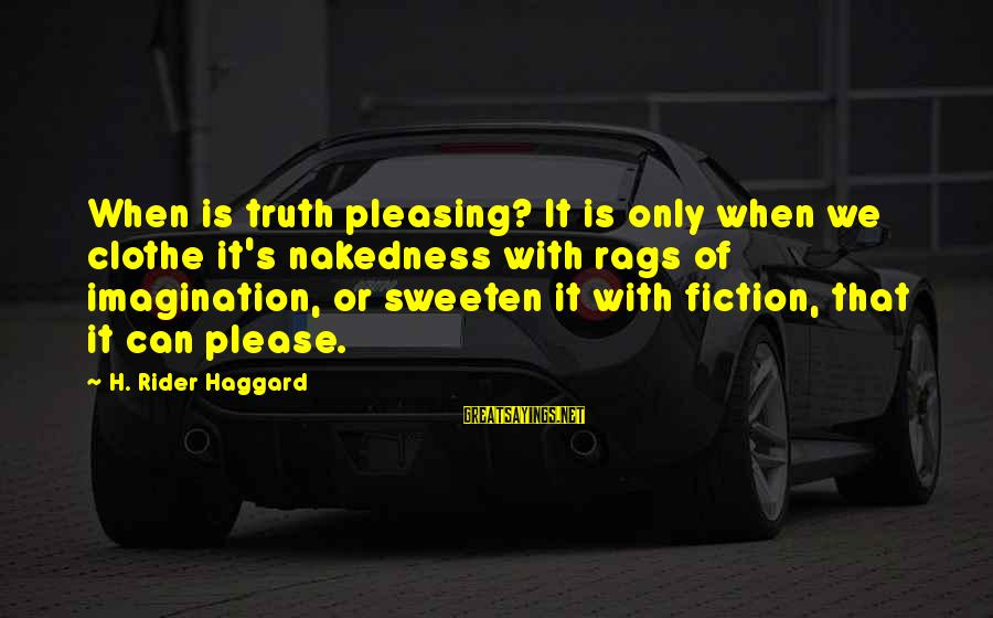 Haggard's Sayings By H. Rider Haggard: When is truth pleasing? It is only when we clothe it's nakedness with rags of