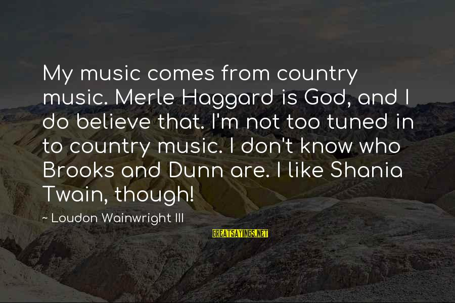 Haggard's Sayings By Loudon Wainwright III: My music comes from country music. Merle Haggard is God, and I do believe that.