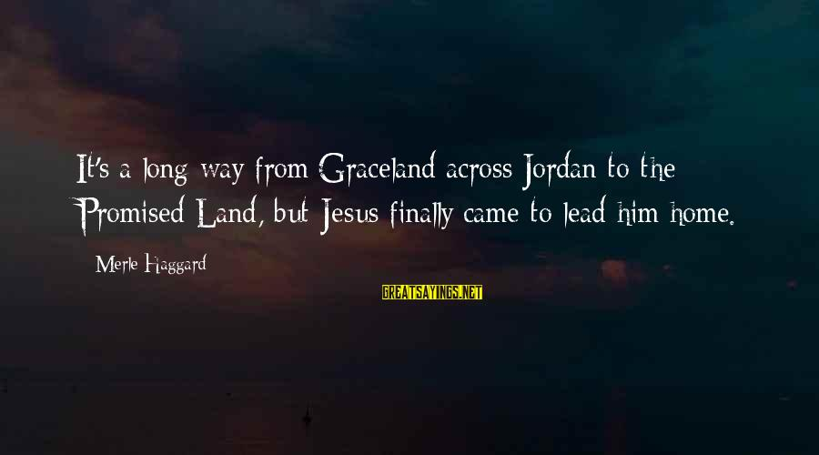 Haggard's Sayings By Merle Haggard: It's a long way from Graceland across Jordan to the Promised Land, but Jesus finally