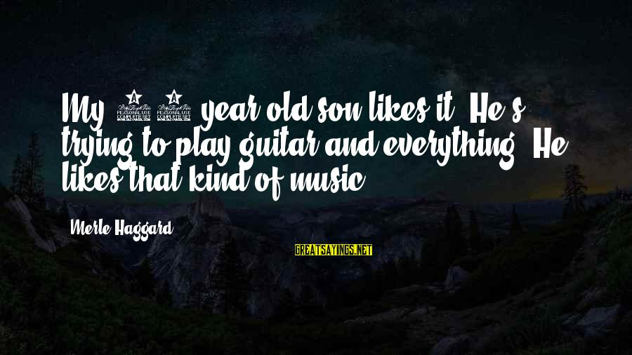 Haggard's Sayings By Merle Haggard: My 10 year old son likes it. He's trying to play guitar and everything. He