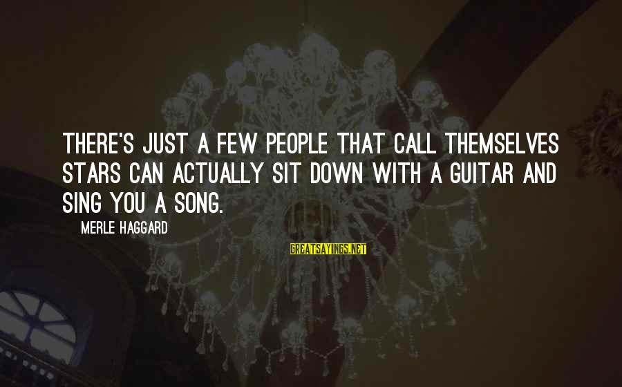 Haggard's Sayings By Merle Haggard: There's just a few people that call themselves stars can actually sit down with a