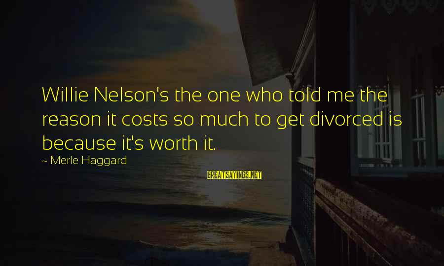Haggard's Sayings By Merle Haggard: Willie Nelson's the one who told me the reason it costs so much to get