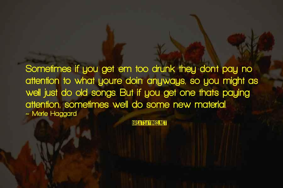 Haggard's Sayings By Merle Haggard: Sometimes if you get 'em too drunk they don't pay no attention to what you're