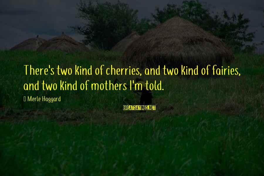 Haggard's Sayings By Merle Haggard: There's two kind of cherries, and two kind of fairies, and two kind of mothers