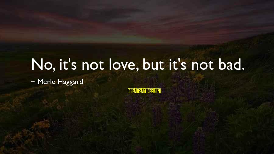 Haggard's Sayings By Merle Haggard: No, it's not love, but it's not bad.