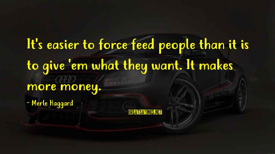 Haggard's Sayings By Merle Haggard: It's easier to force feed people than it is to give 'em what they want.