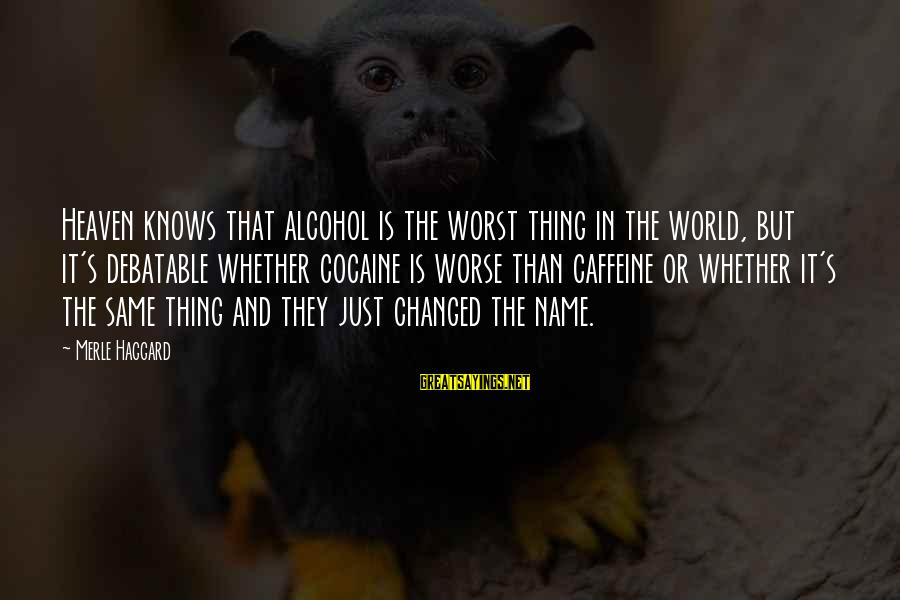 Haggard's Sayings By Merle Haggard: Heaven knows that alcohol is the worst thing in the world, but it's debatable whether