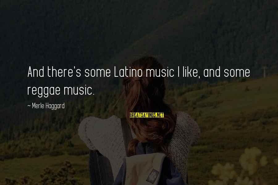 Haggard's Sayings By Merle Haggard: And there's some Latino music I like, and some reggae music.