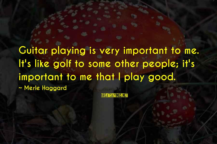 Haggard's Sayings By Merle Haggard: Guitar playing is very important to me. It's like golf to some other people; it's