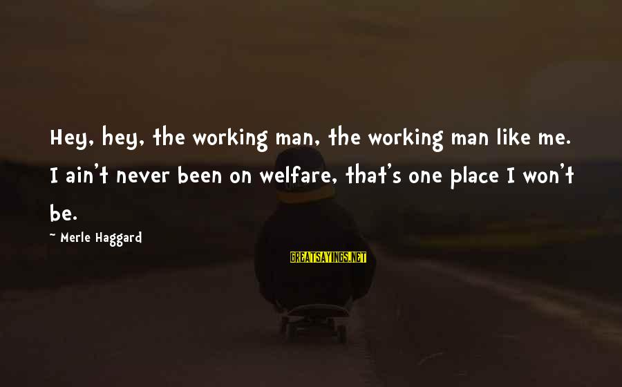 Haggard's Sayings By Merle Haggard: Hey, hey, the working man, the working man like me. I ain't never been on