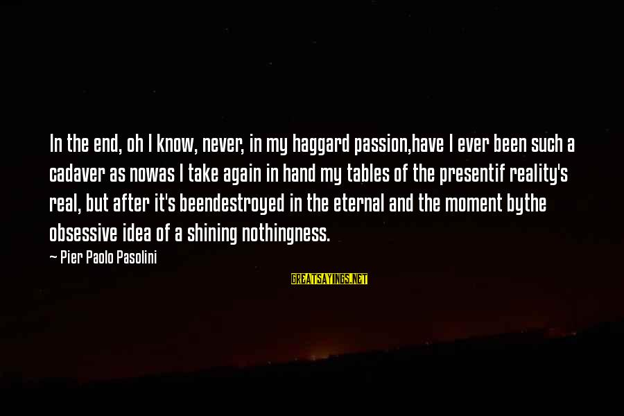 Haggard's Sayings By Pier Paolo Pasolini: In the end, oh I know, never, in my haggard passion,have I ever been such