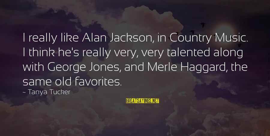 Haggard's Sayings By Tanya Tucker: I really like Alan Jackson, in Country Music. I think he's really very, very talented