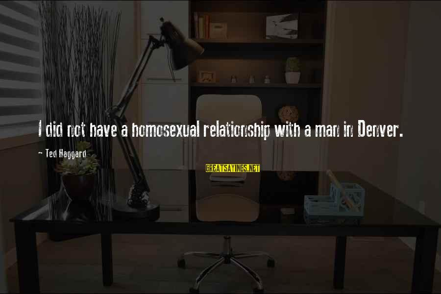 Haggard's Sayings By Ted Haggard: I did not have a homosexual relationship with a man in Denver.