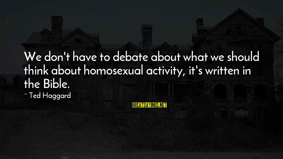 Haggard's Sayings By Ted Haggard: We don't have to debate about what we should think about homosexual activity, it's written