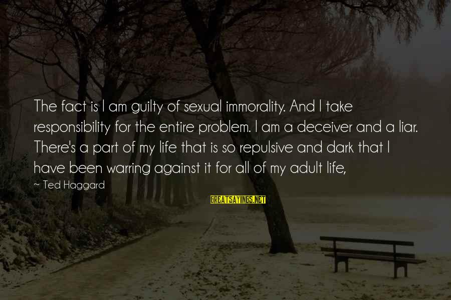 Haggard's Sayings By Ted Haggard: The fact is I am guilty of sexual immorality. And I take responsibility for the