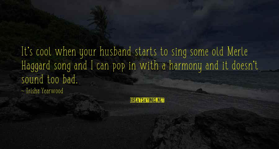Haggard's Sayings By Trisha Yearwood: It's cool when your husband starts to sing some old Merle Haggard song and I