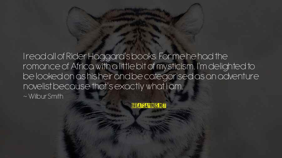 Haggard's Sayings By Wilbur Smith: I read all of Rider Haggard's books. For me he had the romance of Africa
