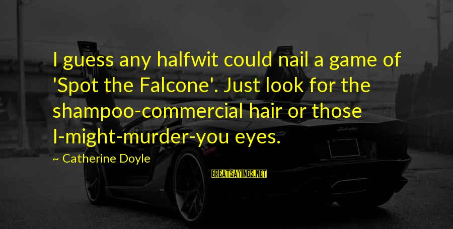 Hair And Nail Sayings By Catherine Doyle: I guess any halfwit could nail a game of 'Spot the Falcone'. Just look for