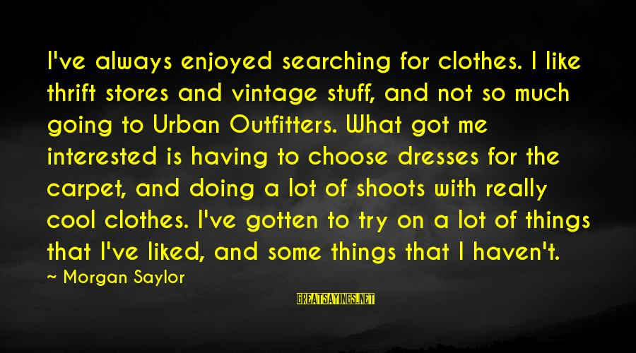 Hairdresser Beauty Sayings By Morgan Saylor: I've always enjoyed searching for clothes. I like thrift stores and vintage stuff, and not