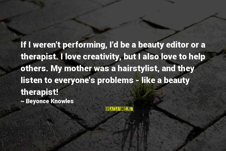 Hairstylist Sayings By Beyonce Knowles: If I weren't performing, I'd be a beauty editor or a therapist. I love creativity,