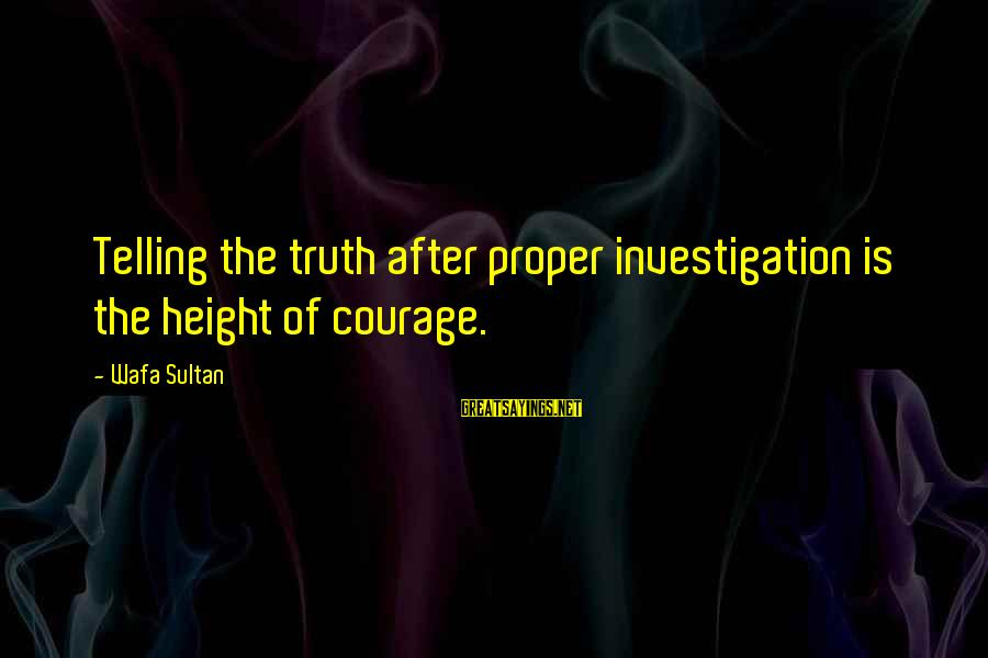 Hakim Sanai Sayings By Wafa Sultan: Telling the truth after proper investigation is the height of courage.