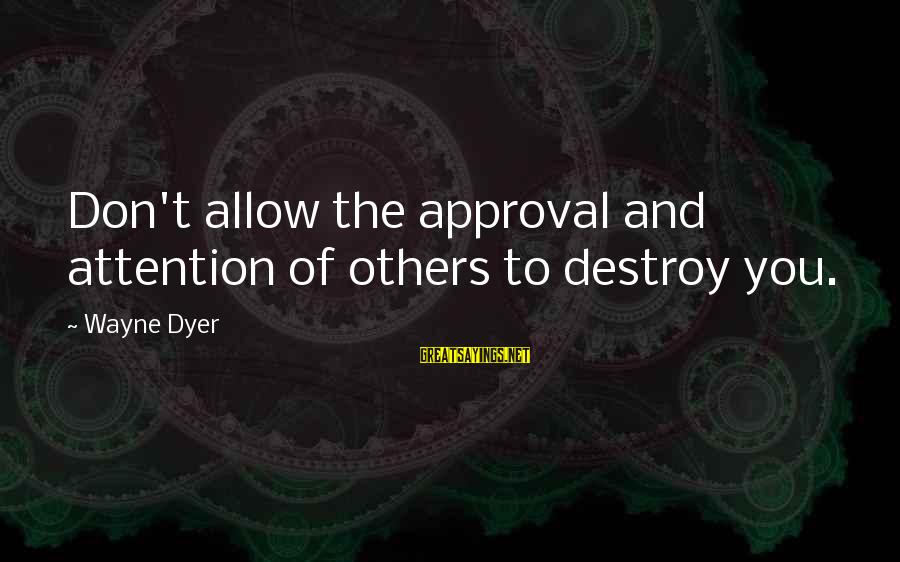 Hakim Sanai Sayings By Wayne Dyer: Don't allow the approval and attention of others to destroy you.