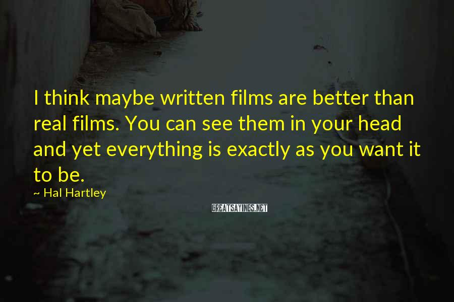 Hal Hartley Sayings: I think maybe written films are better than real films. You can see them in