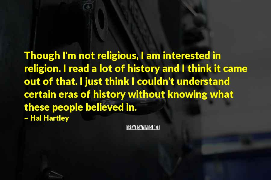 Hal Hartley Sayings: Though I'm not religious, I am interested in religion. I read a lot of history