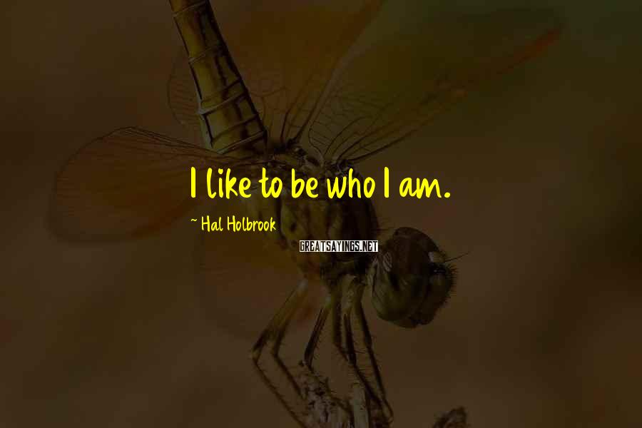 Hal Holbrook Sayings: I like to be who I am.