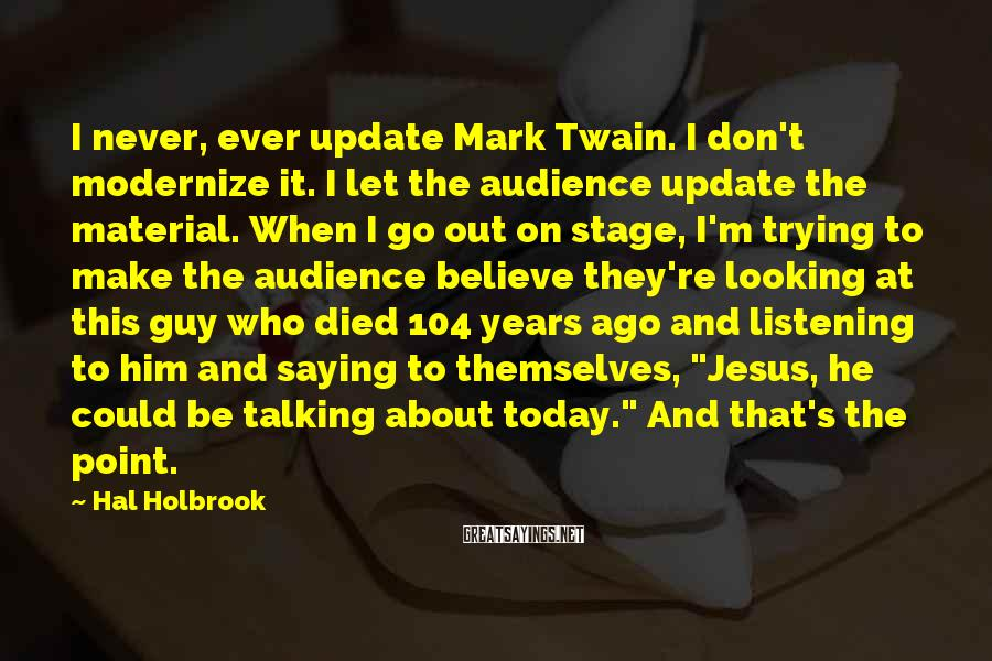 Hal Holbrook Sayings: I never, ever update Mark Twain. I don't modernize it. I let the audience update