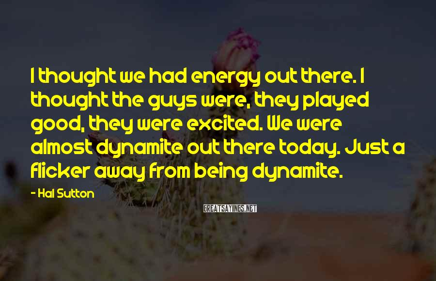 Hal Sutton Sayings: I thought we had energy out there. I thought the guys were, they played good,