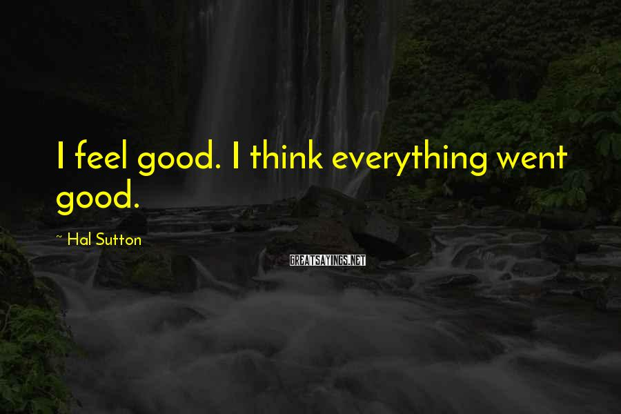 Hal Sutton Sayings: I feel good. I think everything went good.
