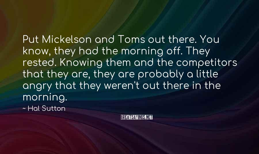 Hal Sutton Sayings: Put Mickelson and Toms out there. You know, they had the morning off. They rested.