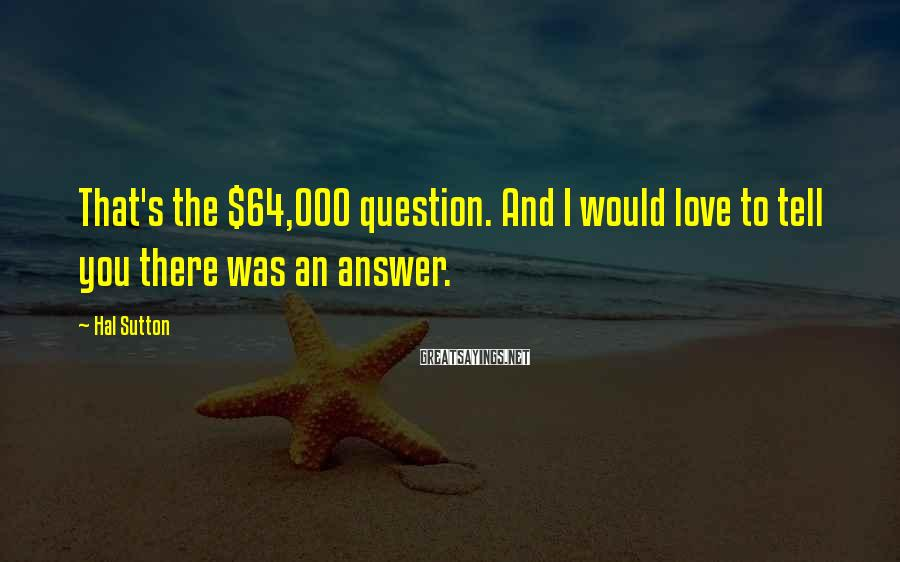 Hal Sutton Sayings: That's the $64,000 question. And I would love to tell you there was an answer.