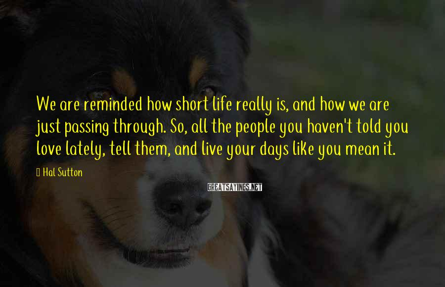 Hal Sutton Sayings: We are reminded how short life really is, and how we are just passing through.