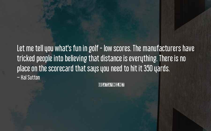 Hal Sutton Sayings: Let me tell you what's fun in golf - low scores. The manufacturers have tricked