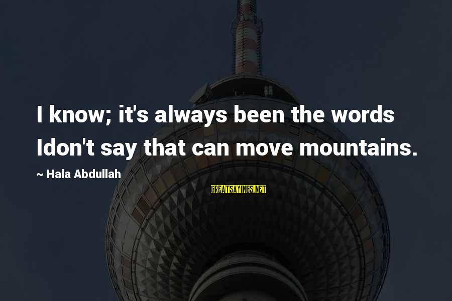 Hala Sayings By Hala Abdullah: I know; it's always been the words Idon't say that can move mountains.