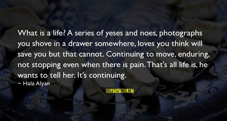 Hala Sayings By Hala Alyan: What is a life? A series of yeses and noes, photographs you shove in a