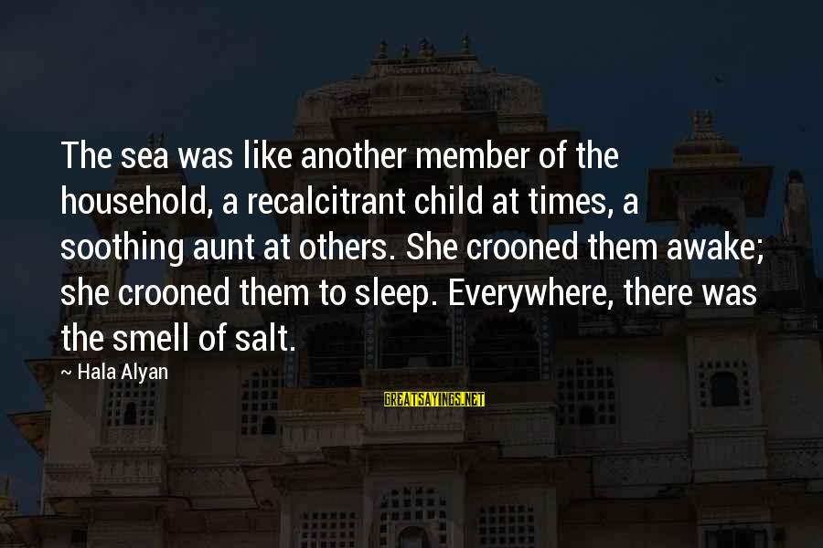 Hala Sayings By Hala Alyan: The sea was like another member of the household, a recalcitrant child at times, a