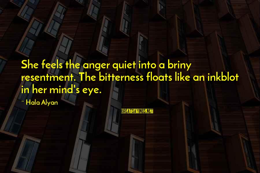 Hala Sayings By Hala Alyan: She feels the anger quiet into a briny resentment. The bitterness floats like an inkblot