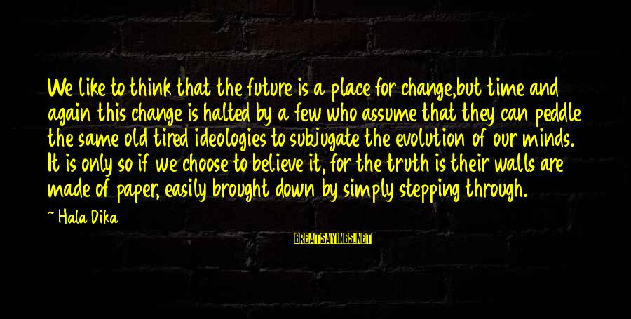 Hala Sayings By Hala Dika: We like to think that the future is a place for change,but time and again