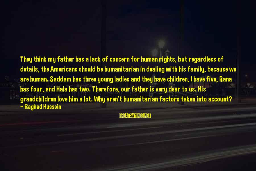 Hala Sayings By Raghad Hussein: They think my father has a lack of concern for human rights, but regardless of