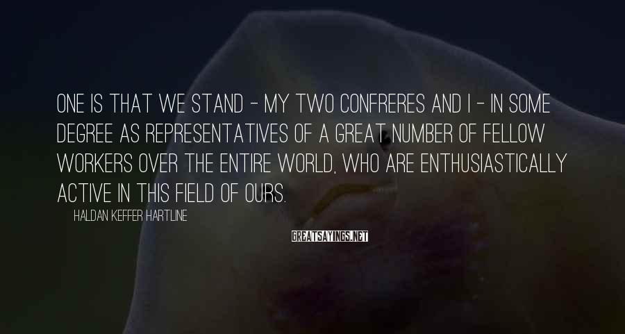 Haldan Keffer Hartline Sayings: One is that we stand - my two confreres and I - in some degree