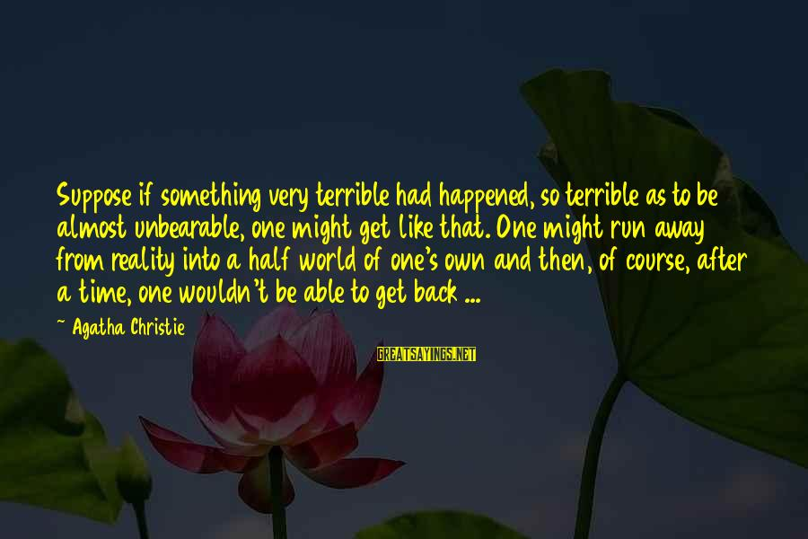 Half A World Away Sayings By Agatha Christie: Suppose if something very terrible had happened, so terrible as to be almost unbearable, one