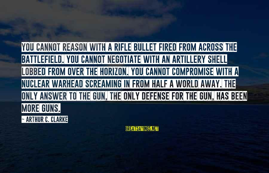 Half A World Away Sayings By Arthur C. Clarke: You cannot reason with a rifle bullet fired from across the battlefield. You cannot negotiate