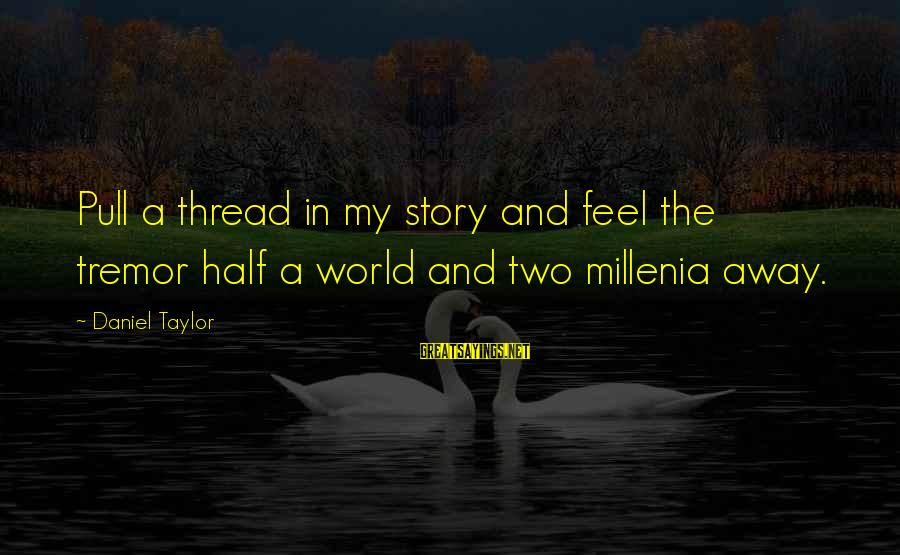 Half A World Away Sayings By Daniel Taylor: Pull a thread in my story and feel the tremor half a world and two
