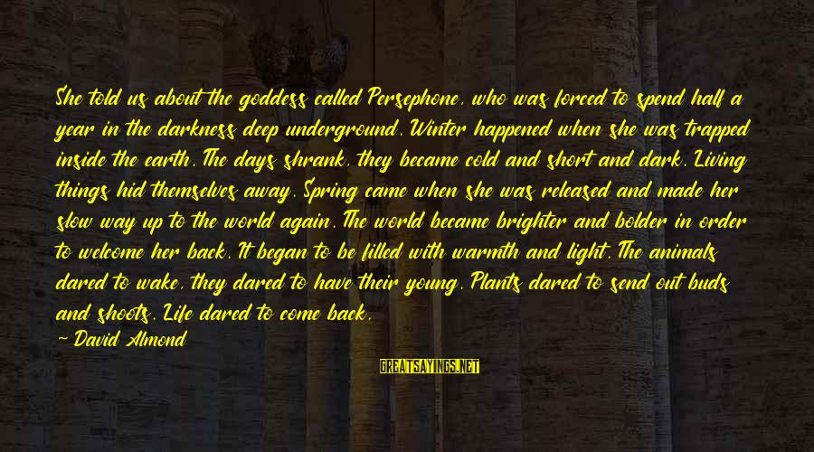 Half A World Away Sayings By David Almond: She told us about the goddess called Persephone, who was forced to spend half a