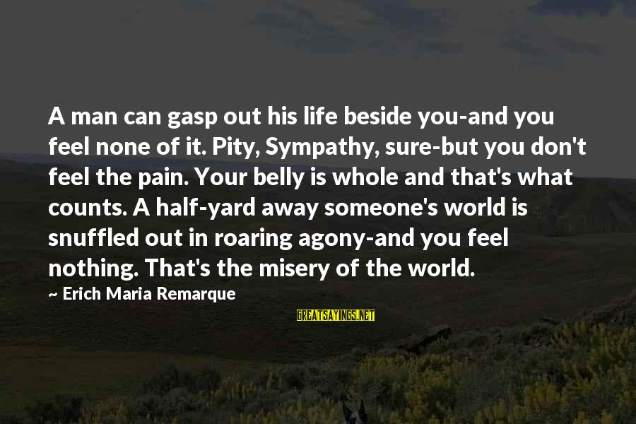 Half A World Away Sayings By Erich Maria Remarque: A man can gasp out his life beside you-and you feel none of it. Pity,